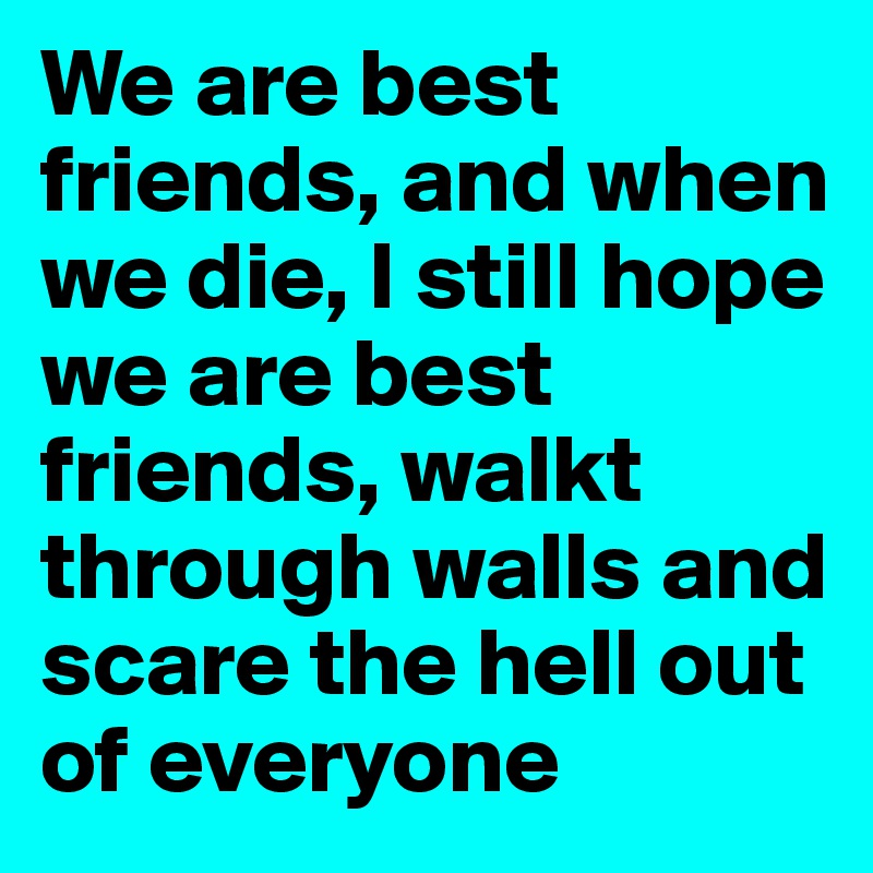 We are best friends, and when we die, I still hope we are best friends, walkt through walls and scare the hell out of everyone