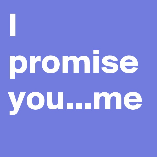 I promise you...me