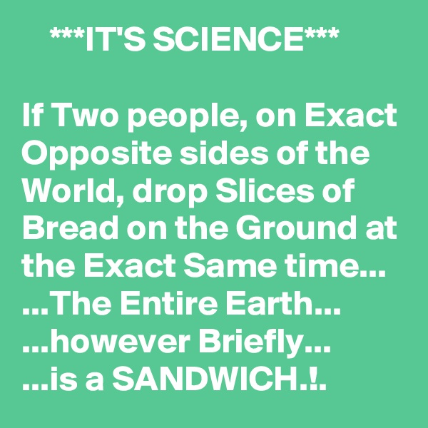 ***IT'S SCIENCE***  If Two people, on Exact Opposite sides of the World, drop Slices of Bread on the Ground at the Exact Same time... ...The Entire Earth... ...however Briefly... ...is a SANDWICH.!.