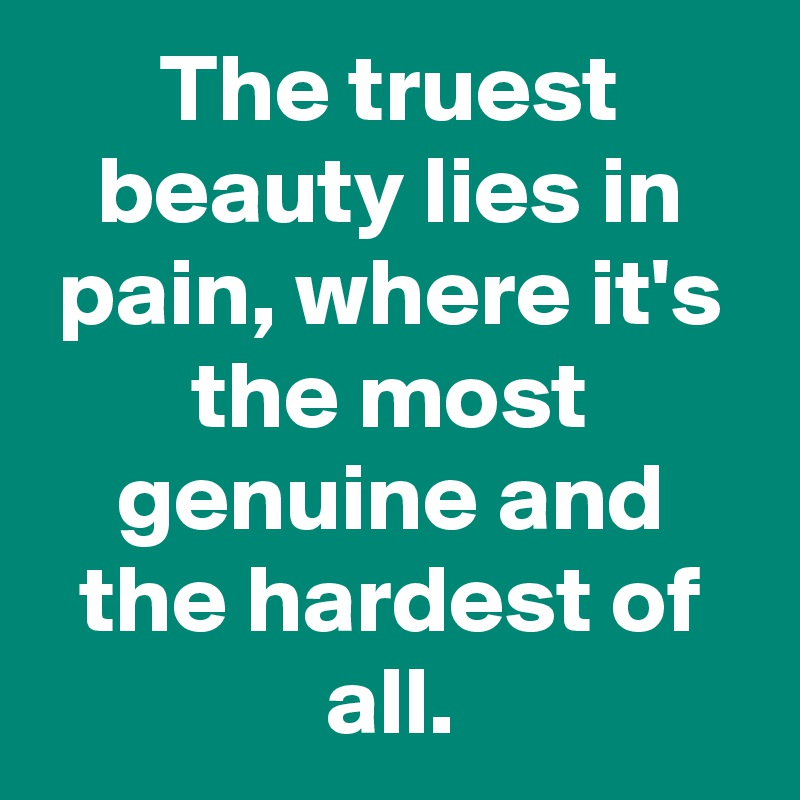 The truest beauty lies in pain, where it's the most genuine and the hardest of all.