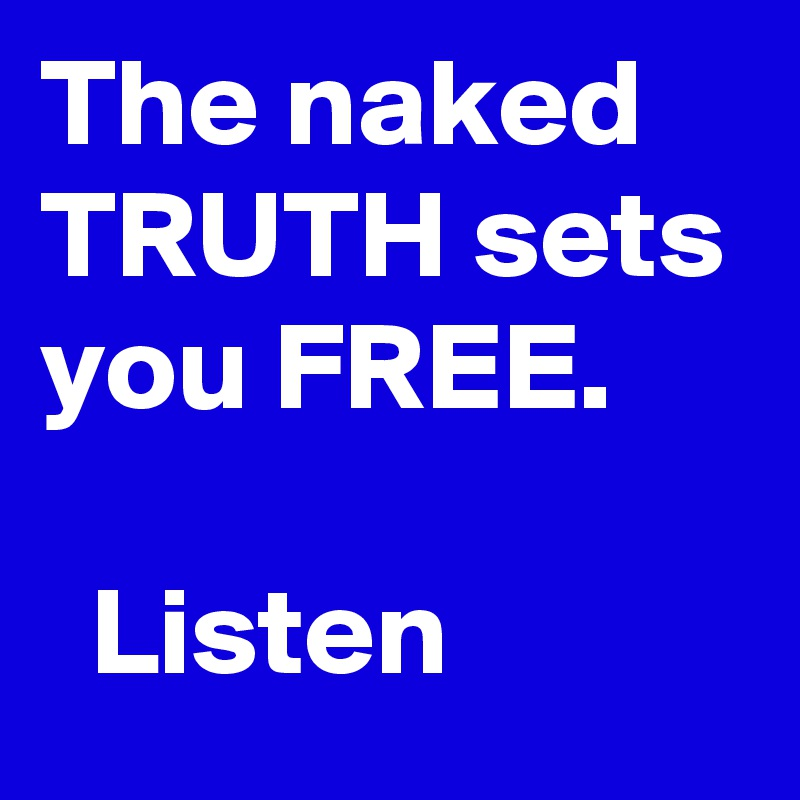 The naked TRUTH sets you FREE.       Listen