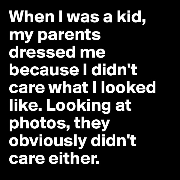 When I was a kid, my parents dressed me because I didn't care what I looked like. Looking at photos, they obviously didn't care either.
