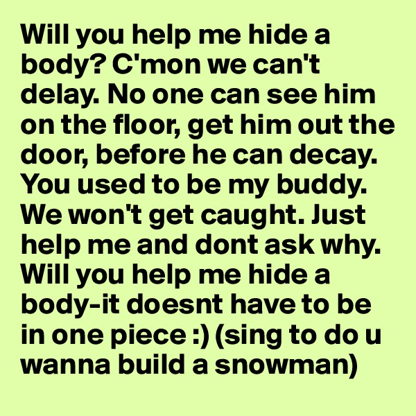 Will you help me hide a body? C'mon we can't delay. No one can see him on the floor, get him out the door, before he can decay. You used to be my buddy. We won't get caught. Just help me and dont ask why. Will you help me hide a body-it doesnt have to be in one piece :) (sing to do u wanna build a snowman)