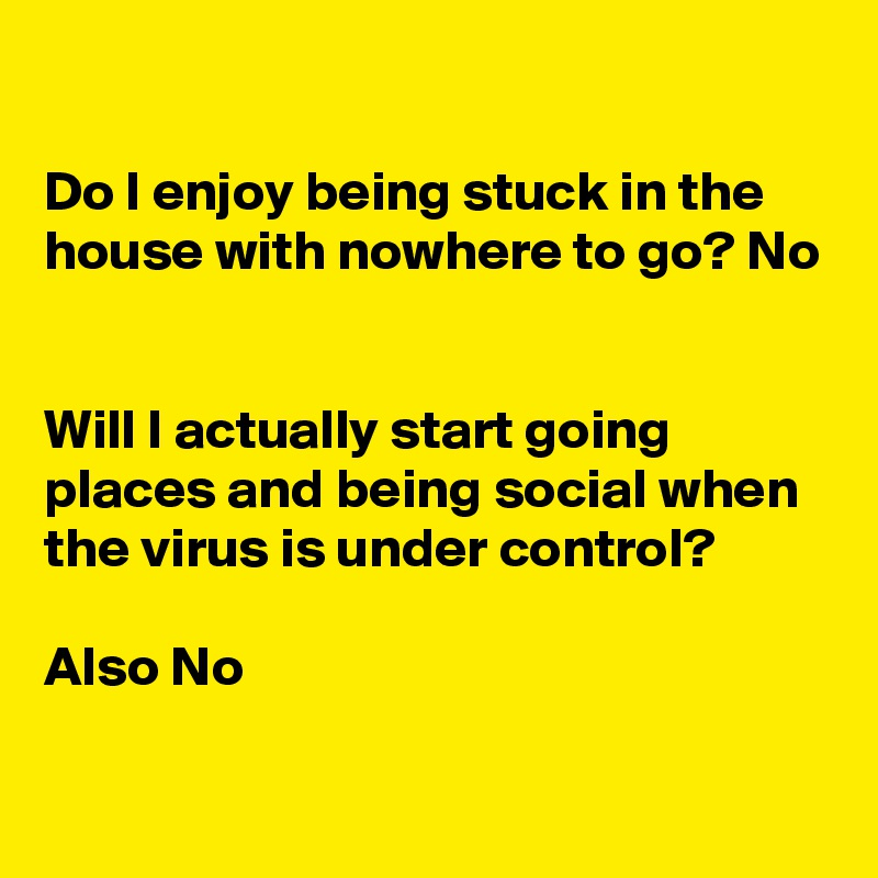 Do I enjoy being stuck in the house with nowhere to go? No   Will I actually start going places and being social when the virus is under control?  Also No
