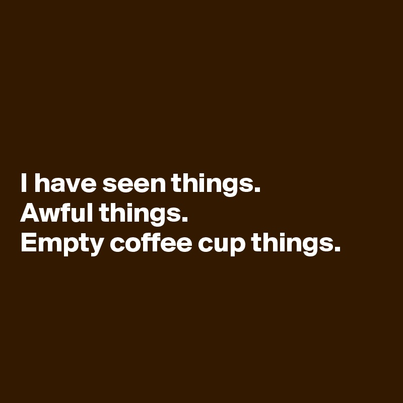 I have seen things.  Awful things.  Empty coffee cup things.