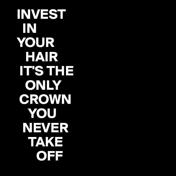 INVEST      IN    YOUR       HAIR     IT'S THE       ONLY     CROWN         YOU      NEVER        TAKE           OFF