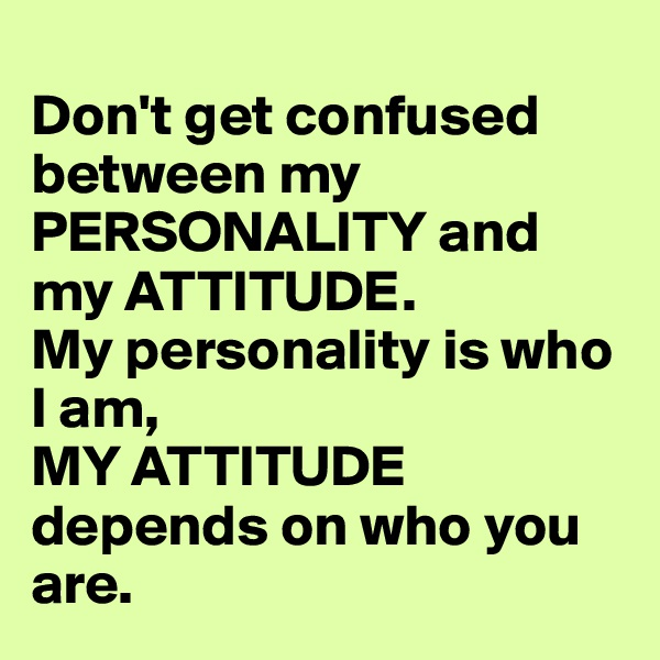 Don't get confused between my PERSONALITY and my ATTITUDE.  My personality is who I am,  MY ATTITUDE depends on who you are.