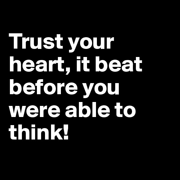 Trust your heart, it beat before you were able to think!