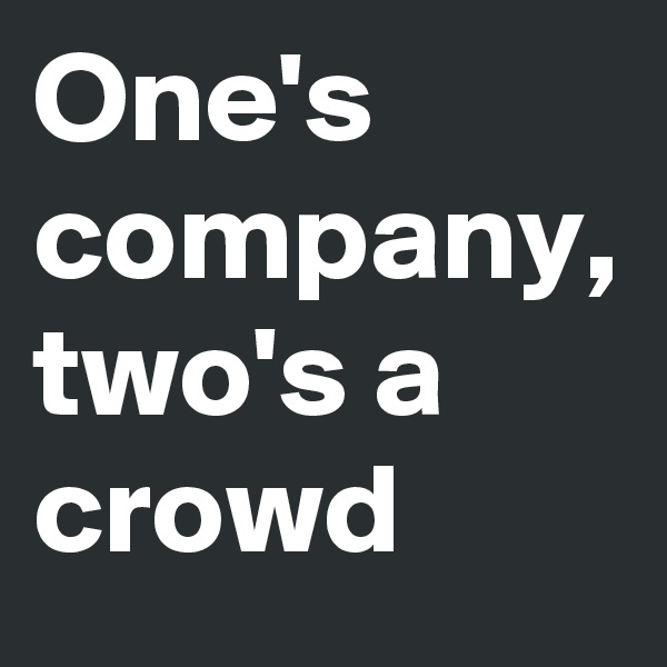 One's company, two's a crowd