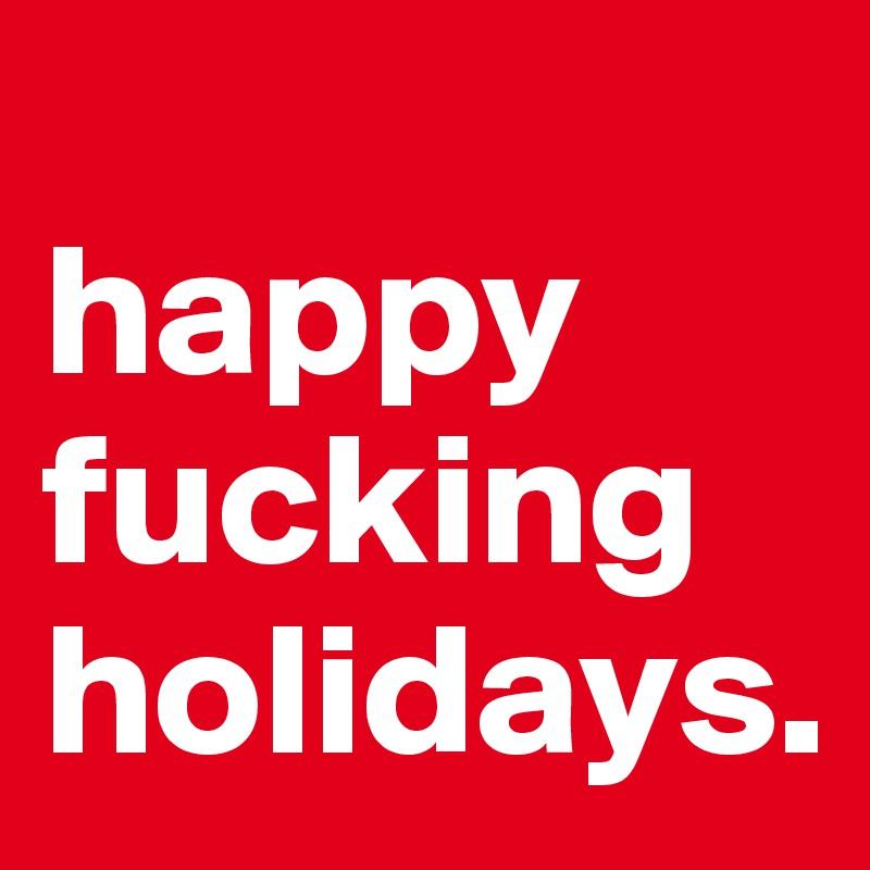 Fucking happy holiday