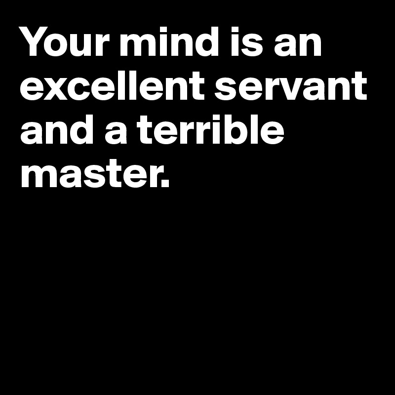 Your mind is an excellent servant and a terrible master.