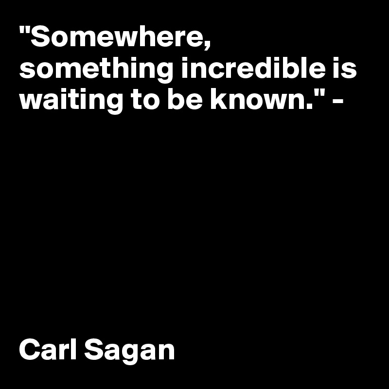 """Somewhere, something incredible is waiting to be known."" -         Carl Sagan"