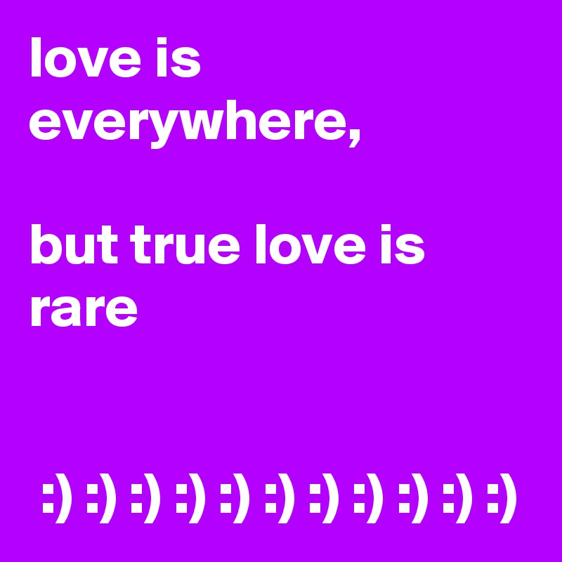 love is everywhere,       but true love is rare    :) :) :) :) :) :) :) :) :) :) :)