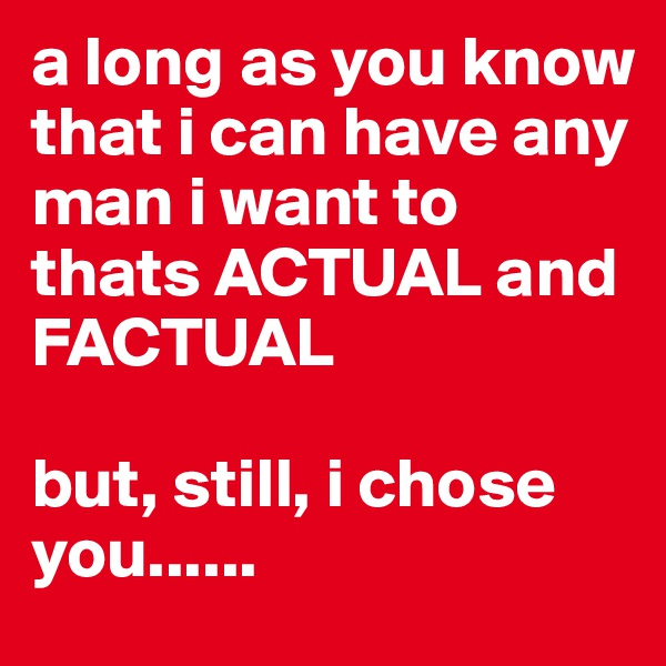 a long as you know that i can have any man i want to thats ACTUAL and FACTUAL  but, still, i chose you......