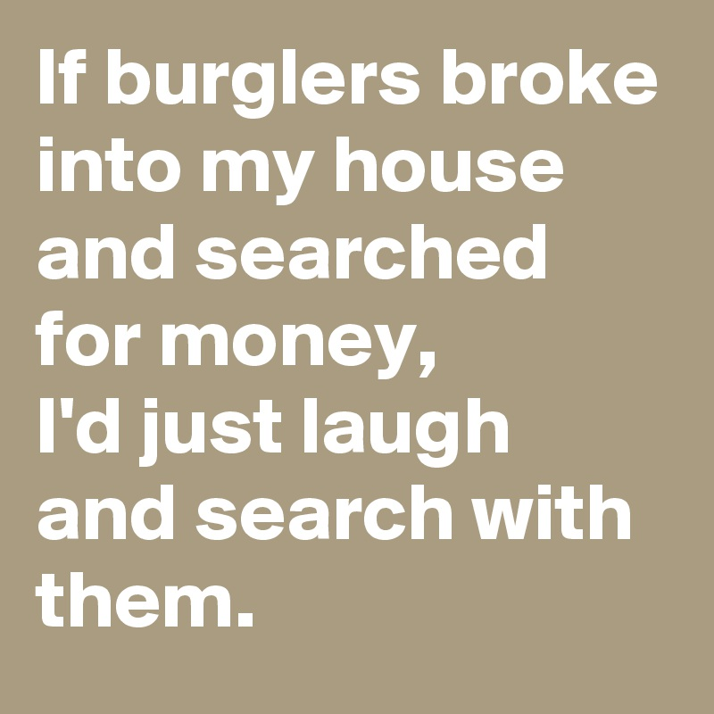 If burglers broke into my house and searched for money,  I'd just laugh and search with them.
