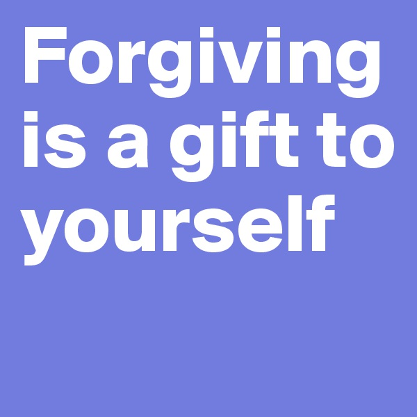Forgiving is a gift to yourself