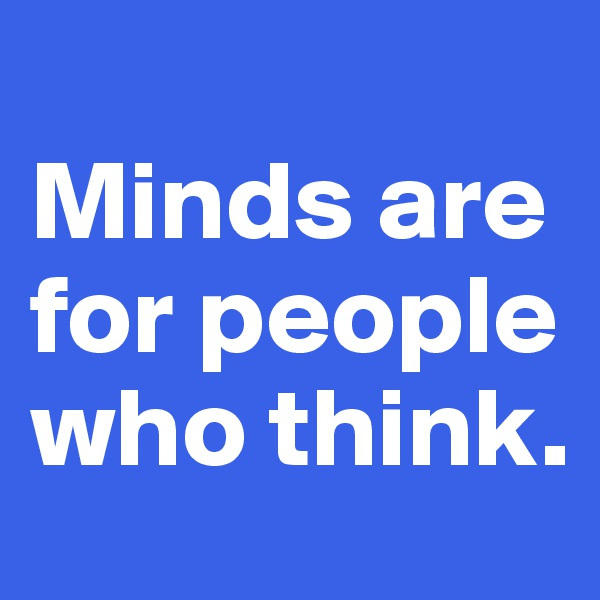 Minds are for people who think.