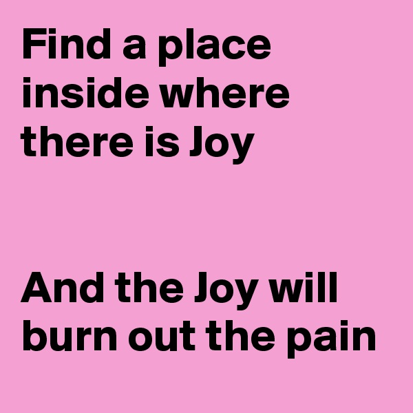 Find a place inside where there is Joy   And the Joy will burn out the pain