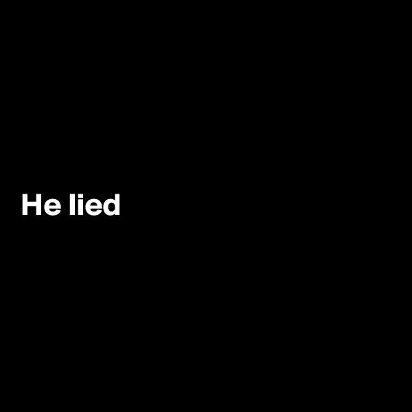 He lied