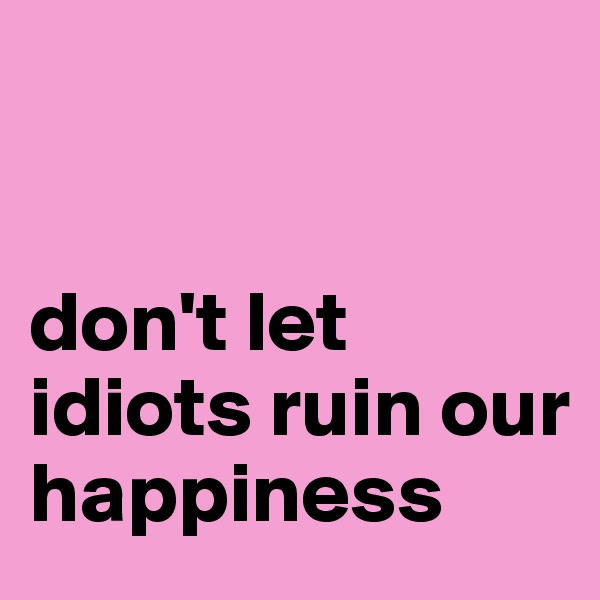 don't let idiots ruin our happiness