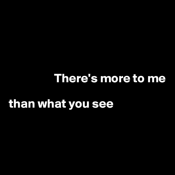 There's more to me  than what you see