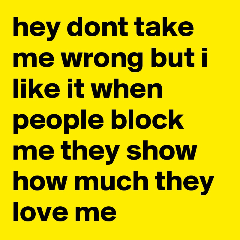 hey dont take me wrong but i like it when people block me they show how much they love me