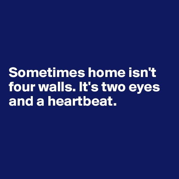 Sometimes home isn't four walls. It's two eyes and a heartbeat.