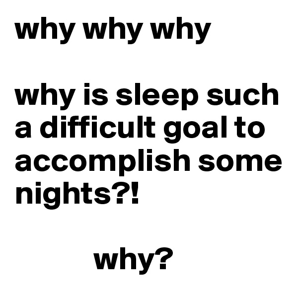 why why why  why is sleep such a difficult goal to accomplish some nights?!              why?