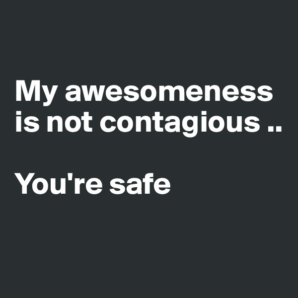 My awesomeness is not contagious ..  You're safe