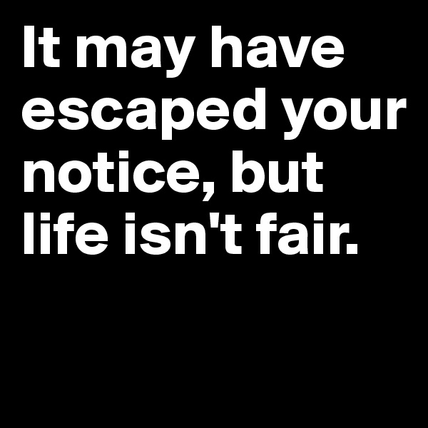 It may have escaped your notice, but life isn't fair.