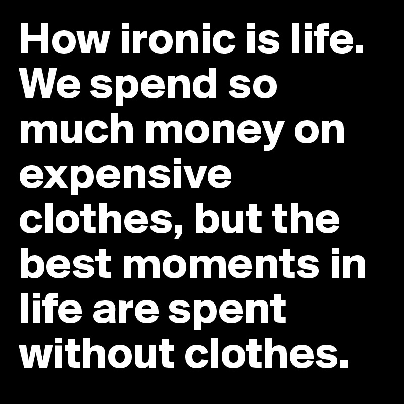 How ironic is life. We spend so much money on expensive clothes, but the best moments in life are spent without clothes.