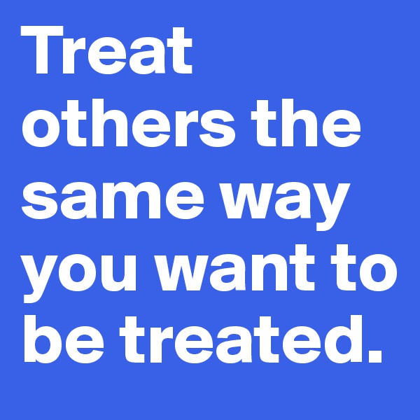 Treat others the same way you want to be treated.