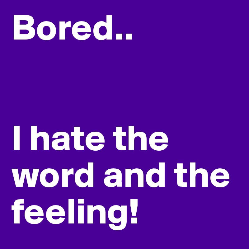 Bored..   I hate the word and the feeling!