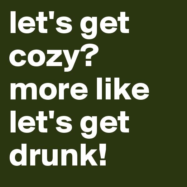 let's get cozy? more like let's get drunk!