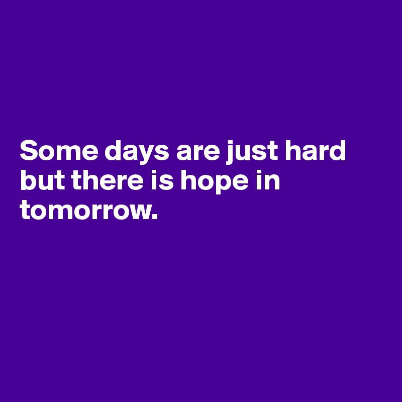 Some days are just hard but there is hope in tomorrow.