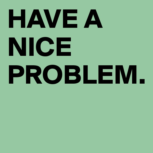 HAVE A NICE PROBLEM.