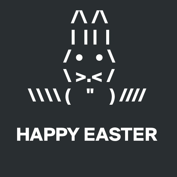 "/\ /\                 |  | |  |                / •   • \               \ >.< /      \\ (    ""    ) ////    HAPPY EASTER"