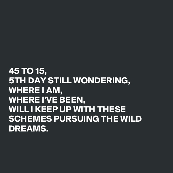 45 TO 15, 5TH DAY STILL WONDERING, WHERE I AM, WHERE I'VE BEEN,  WILL I KEEP UP WITH THESE SCHEMES PURSUING THE WILD DREAMS.