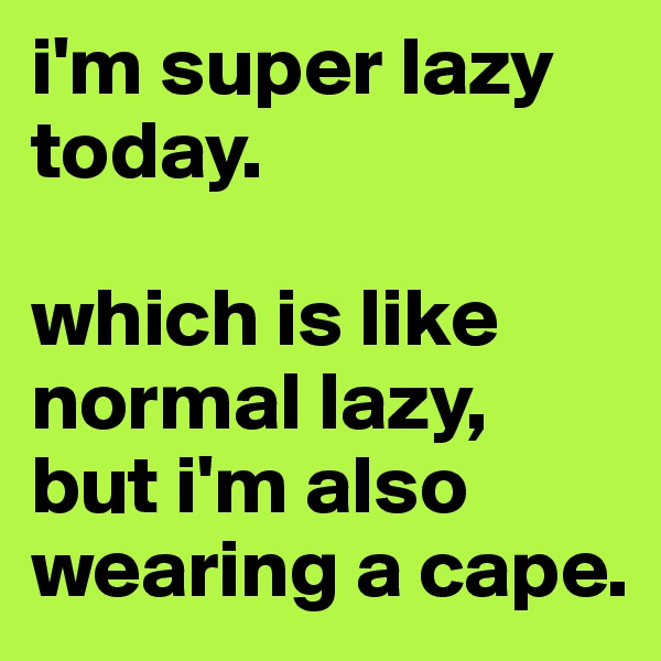 i'm super lazy today.  which is like normal lazy, but i'm also wearing a cape.