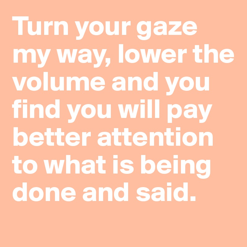 Turn your gaze my way, lower the volume and you find you will pay better attention to what is being done and said.