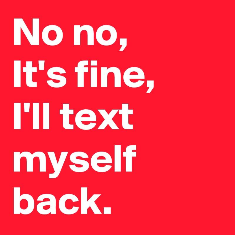 No no, It's fine, I'll text myself back.