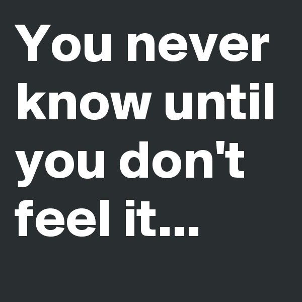 You never know until you don't feel it...