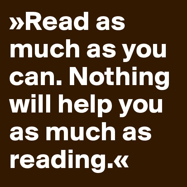 »Read as much as you can. Nothing will help you as much as reading.«
