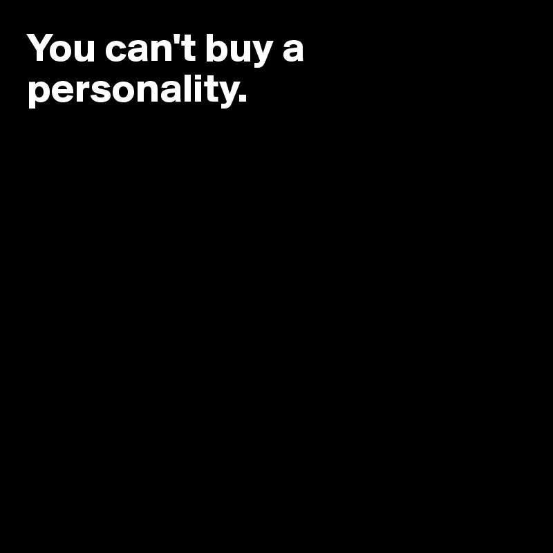 You can't buy a personality.