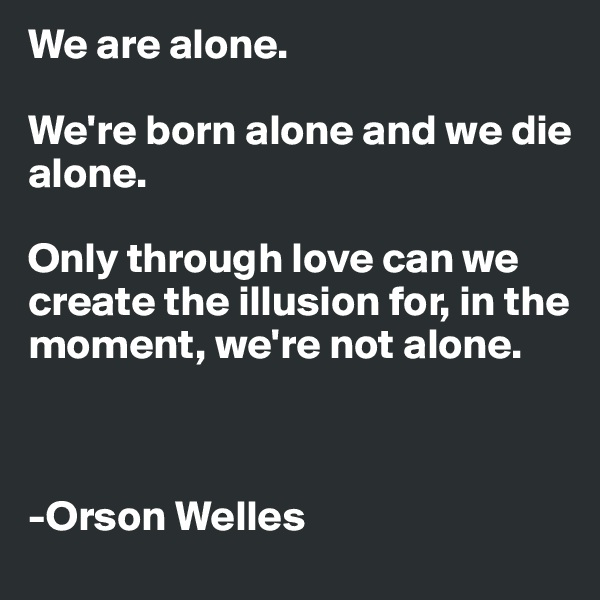 We are alone.   We're born alone and we die alone.  Only through love can we create the illusion for, in the moment, we're not alone.    -Orson Welles