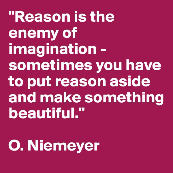 """""""Reason is the enemy of imagination - sometimes you have to put reason aside and make something beautiful.""""   O. Niemeyer"""