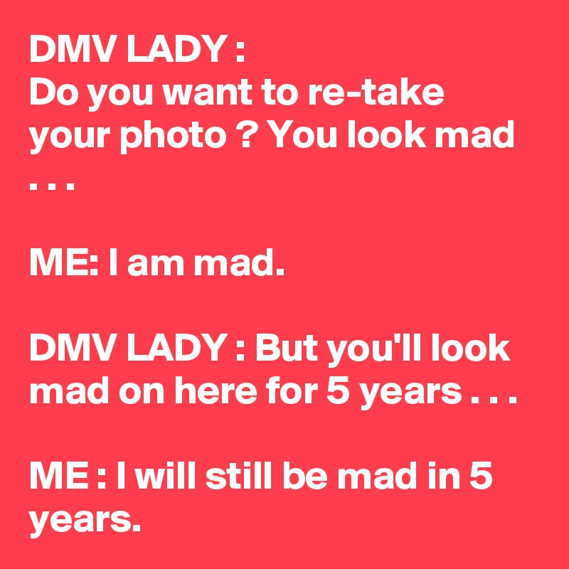 DMV LADY : Do you want to re-take your photo ? You look mad . . .  ME: I am mad.  DMV LADY : But you'll look mad on here for 5 years . . .  ME : I will still be mad in 5 years.