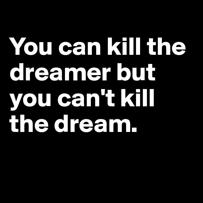 You can kill the dreamer but you can't kill the dream.