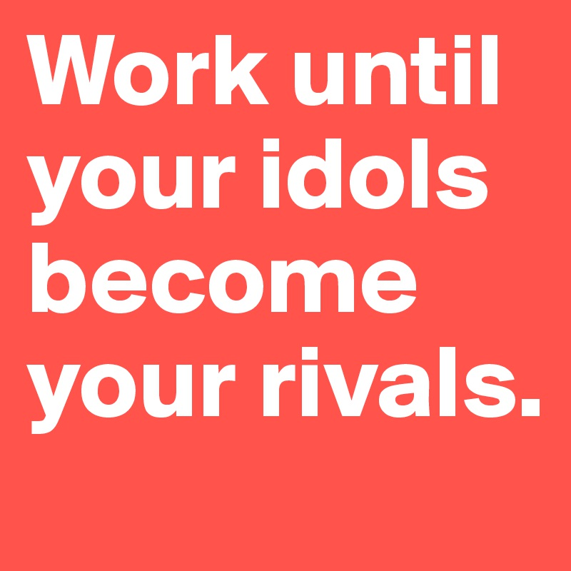 Work until your idols become your rivals.