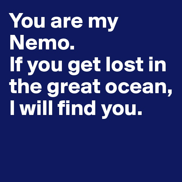You are my Nemo.                    If you get lost in the great ocean, I will find you.